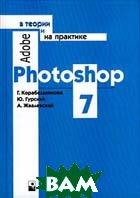 Adobe Photoshop 7 в теории и на практике 2-е издание  Г. Корабельникова, Ю. Гурский, А. Жвалевский купить