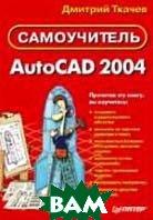AutoCAD 2004: Самоучитель   Ткачев Д.  купить