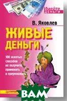 Живые деньги  100 золотых способов их получить, применить и приумножить  Яковлев В. Ф.  купить