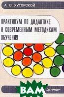 Практикум по дидактике и современным методикам обучения  Хуторской А.В. купить