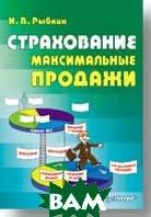 Страхование: максимальные продажи  Техника продаж страховых продуктов физическим лицам  Рыбкин И. В.  купить