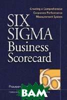 Six Sigma Business Scorecard : Creating a Comprehensive Corporate Performance Measurement System / Шесть сигм для сбалансированной системы бизнес показателей  Praveen Gupta, A. William Wiggenhorn купить