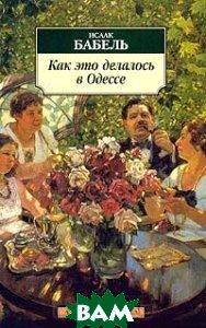 Как это делалось в Одессе: Рассказы  Серия: Азбука-классика  Бабель И.А. купить