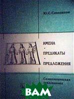 Имена, предикаты, предложения (семиологическая грамматика)  Степанов  Ю.С. купить