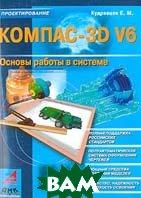 КОМПАС-3D V6: Основы работы в системе  Кудрявцев Е.М. купить