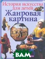 Жанровая картина  Серия: История искусства для детей   Постникова Т. купить