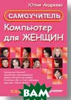 Компьютер для женщин: Самоучитель   Андреева Ю. И.  купить