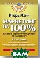 Маркетинг на 100% Как стать хорошим менеджером по маркетингу   2-е издание  Манн И. Б.  купить