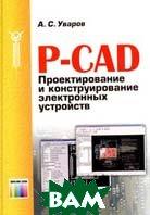 P-CAD. Проектирование и конструирование электронных устройств  А. С. Уваров купить