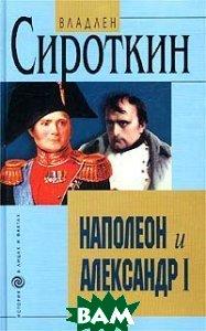 Наполеон и Александр I / Дипломатия и разведка Наполеона и Александра I в 1801 - 1812 гг. /   В. Сироткин купить