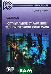 Оптимальное управление экономическими системами: Учебное пособие  2-е издание  Шимко П.Д. купить