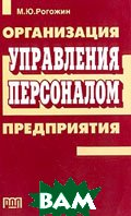 Организация управления персоналом предприятия  Рогожин М.Ю. купить