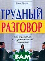 Трудный разговор: Как справляться с затруднительными ситуациями  2-е издание  Мартин Д.  купить