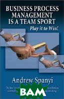 Business Process Management (BPM) is a Team Sport: Play it to Win!  Andrew Spanyi  купить