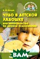 Чудо в детской ладошке или неруководство по детской психотерапии  Млодик И.Ю. купить