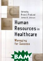 Human Resources in Healthcare: Managing for Success  Bruce J. Fried, James A. Johnson купить