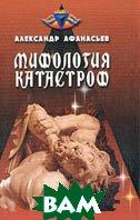 Мифология катастроф: Потоп - Атлантида - Китеж  Афанасьев А.Ю. купить