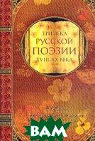 Три века русской поэзии. XVIII - XX века. Хрестоматия   купить
