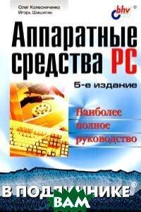 Аппаратные средства PC: Наиболее полное руководство 5-е издание  Колесниченко О.В., Шишигин И.В. купить