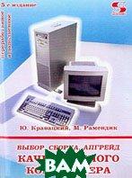 Выбор, сборка, апгрейд качественного компьютера. 5-е издание  Ю. Кравацкий, М. Рамендик  купить