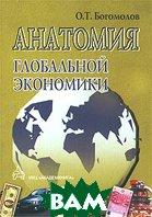 Анатомия глобальной экономики  О. Т. Богомолов  купить