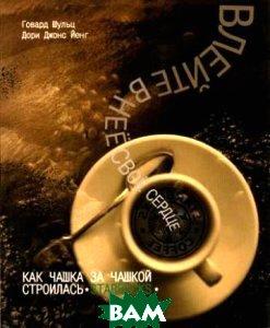 Влейте в нее свое сердце. Как чашка за чашкой строились Starbucks. / Pour Your Heart into It. How Starbucks Built A Company One Cup at a Time  Д. Джонс Йенг, Г. Шульц  / Howard Schultz,Dori Jones Yang купить