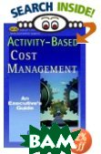Activity-based Cost Management: An Executive's Guide  Gary Cokins купить