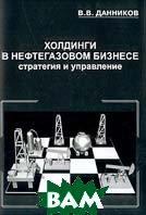 Холдинги в нефтегазовом бизнесе: Стратегия и управление  Данников В.В.  купить