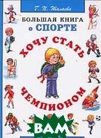 Хочу стать чемпионом: Большая книга о спорте  Шалаева Г.П. купить
