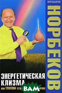 Энергетическая клизма, или Триумф тети Нюры из Простодырово  М.  Норбеков  купить