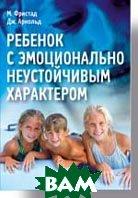 Ребенок с эмоционально неустойчивым характером   Фристад М. А., Арнольд Дж. С. купить