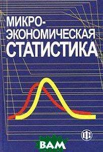 Микроэкономическая статистика: Учебник  Ильенкова С.Д., Гохберг Л.М., Суринов А.Е. купить
