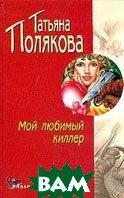 Мой любимый киллер. Серия `Детектив глазами женщины`  Татьяна Полякова  купить