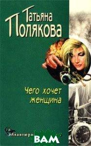 Чего хочет женщина. Серия `Детектив глазами женщины`  Татьяна Полякова  купить