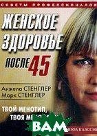 Женское здоровье после 45: Твой менотип, твоя менопауза   Стенглер А., Стенглер М. купить