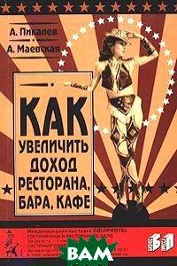 Как увеличить доход ресторана, бара, кафе 4-е издание  Пикалев А., Маевская А. купить