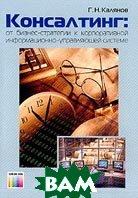 Консалтинг: От бизнес-стратегии к корпоративной информационно-управляющей системе  Калянов Г.Н. купить