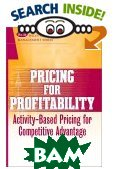 Pricing for Profitability: Activity-Based Pricing for Competitive Advantage  John L. Daly  купить