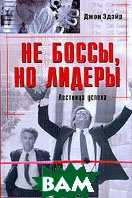 Не боссы, но лидеры: Лестница успеха / Not Bosses but Leaders: How to Lead the Way to Success 