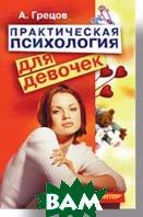 Практическая психология для девочек. Будь счастливой и привлекательной   Грецов А. Г. купить
