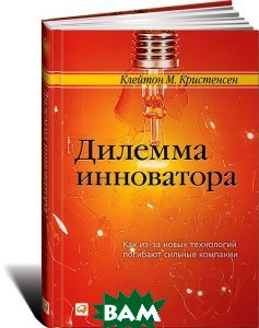 Дилемма инноватора / The innovator's dilemma. When new technologies cause great firms to fail 