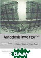 Autodesk Inventor. Полное руководство   Дэниел Т. Банах, Трэвис Джонс купить