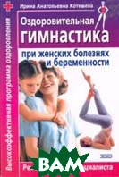 Оздоровительная гимнастика при женских болезнях и беременности   И. А. Котешева купить