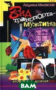 Вид транспорта - мужчина  Серия: Иронический детектив  Л.  Милевская купить
