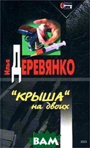 `Крыша` на двоих  Серия: Воровской роман  Илья Деревянко купить