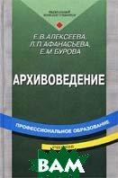 Архивоведение / Учебник / 3-е издание  Е. В. Алексеева, Л. П. Афанасьева, Е. М. Бурова купить