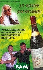 За ваше здоровье! Руководство разумного любителя выпить  Т. Стуттафорд купить