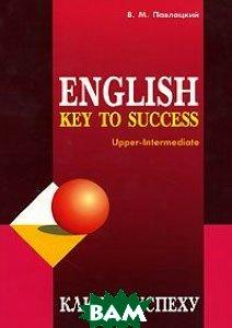 Ключ к успеху Учебное пособие по английскому языку  Павлоцкий В.М. купить