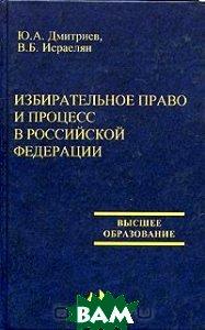 Избирательное право и процесс в Российской Федерации  Дмитриев Ю.А., Исраелян В.Б. купить