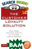 The Customer Loyalty Solution : What Works (and What Doesn't) in Customer Loyalty Programs  Arthur Middleton Hughes  купить